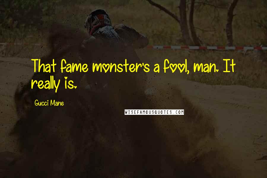 Gucci Mane quotes: That fame monster's a fool, man. It really is.