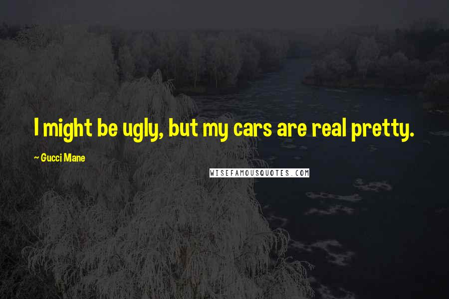 Gucci Mane quotes: I might be ugly, but my cars are real pretty.