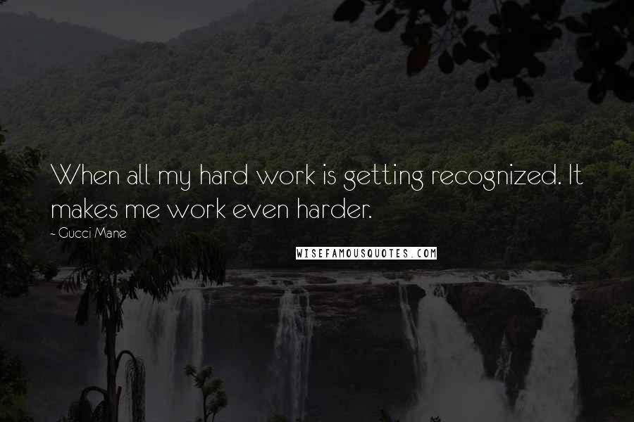 Gucci Mane quotes: When all my hard work is getting recognized. It makes me work even harder.