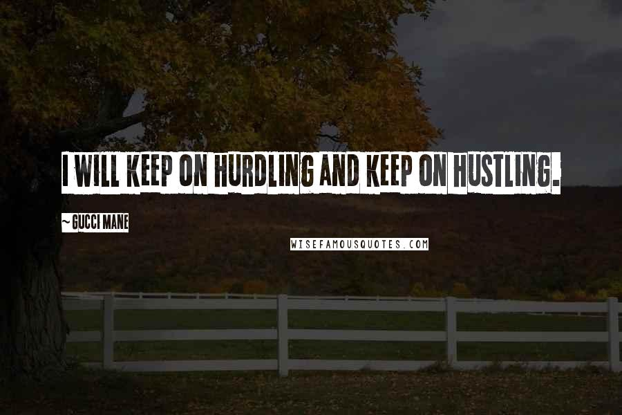Gucci Mane quotes: I will keep on hurdling and keep on hustling.