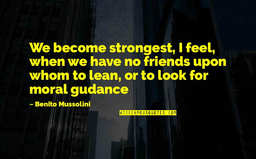 Gudance Quotes By Benito Mussolini: We become strongest, I feel, when we have