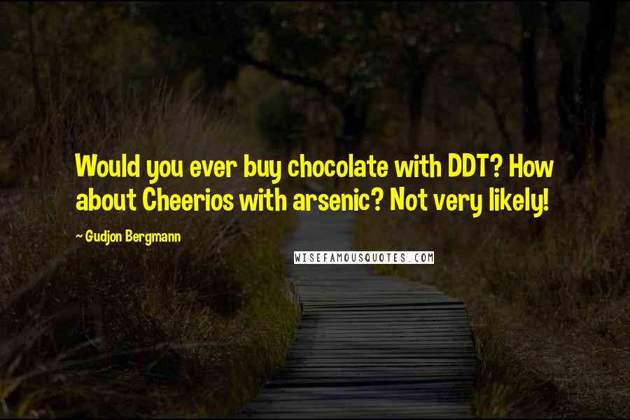 Gudjon Bergmann quotes: Would you ever buy chocolate with DDT? How about Cheerios with arsenic? Not very likely!