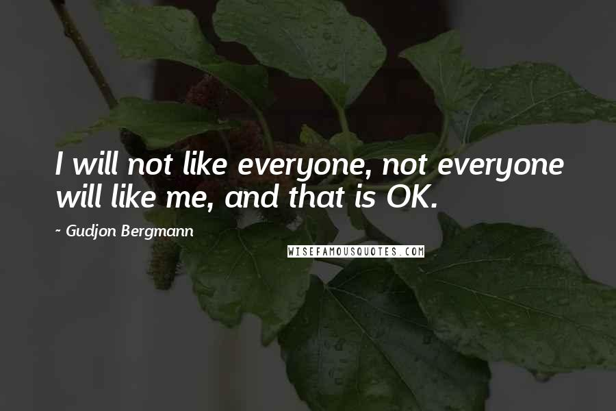 Gudjon Bergmann quotes: I will not like everyone, not everyone will like me, and that is OK.