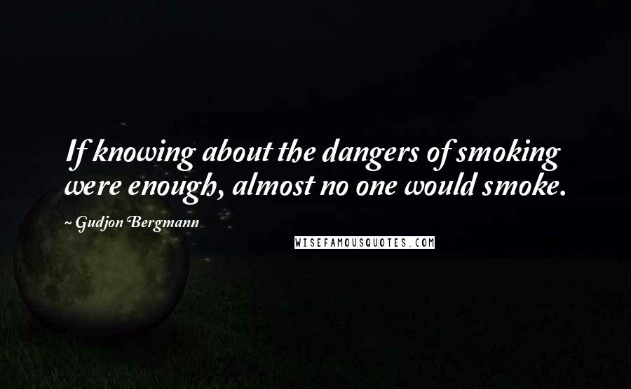 Gudjon Bergmann quotes: If knowing about the dangers of smoking were enough, almost no one would smoke.