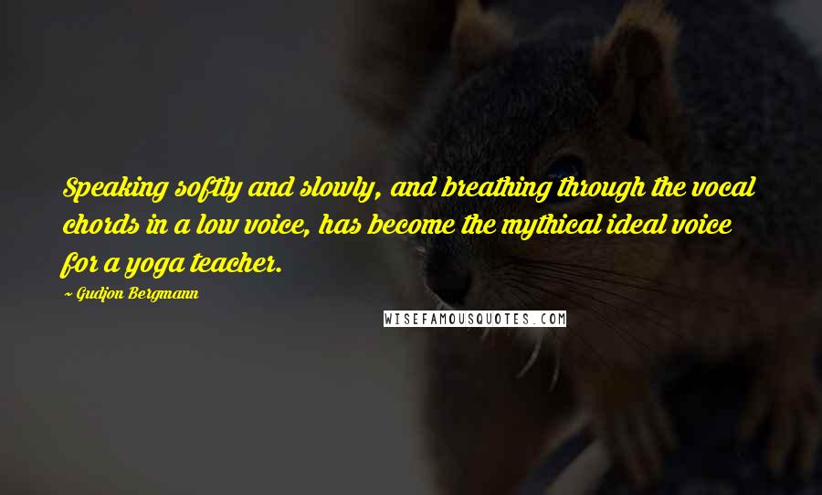 Gudjon Bergmann quotes: Speaking softly and slowly, and breathing through the vocal chords in a low voice, has become the mythical ideal voice for a yoga teacher.