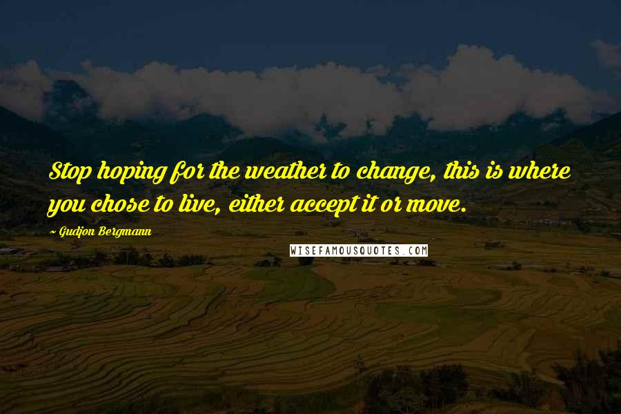 Gudjon Bergmann quotes: Stop hoping for the weather to change, this is where you chose to live, either accept it or move.