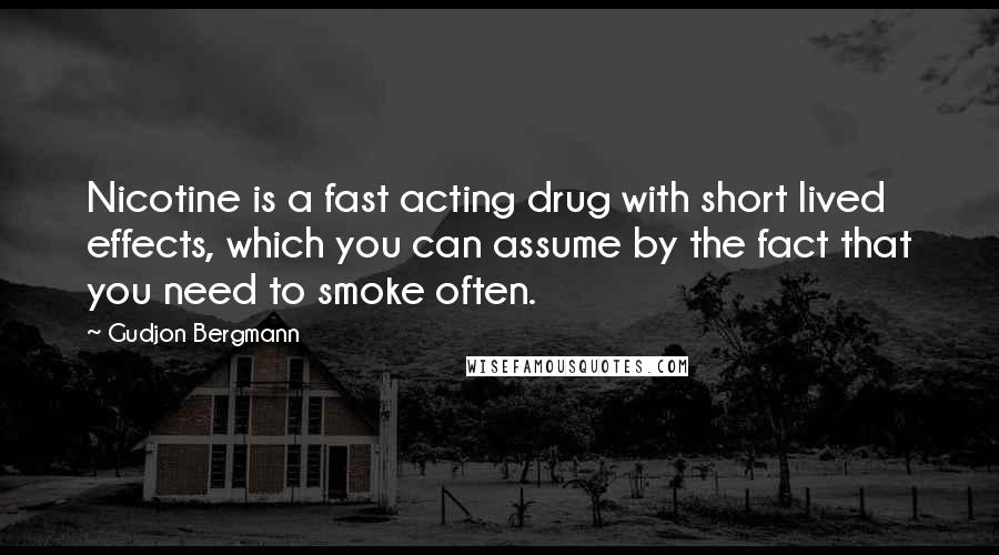 Gudjon Bergmann quotes: Nicotine is a fast acting drug with short lived effects, which you can assume by the fact that you need to smoke often.