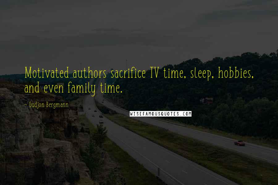 Gudjon Bergmann quotes: Motivated authors sacrifice TV time, sleep, hobbies, and even family time.