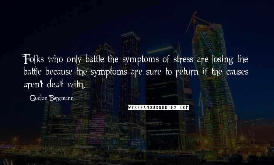 Gudjon Bergmann quotes: Folks who only battle the symptoms of stress are losing the battle because the symptoms are sure to return if the causes aren't dealt with.