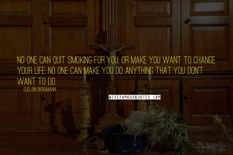Gudjon Bergmann quotes: No one can quit smoking for you, or make you want to change your life. No one can make you do anything that you don't want to do.