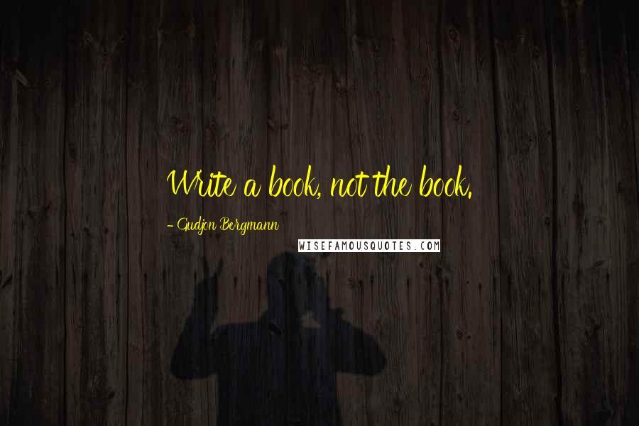 Gudjon Bergmann quotes: Write a book, not the book.