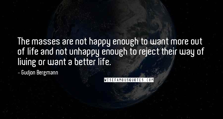 Gudjon Bergmann quotes: The masses are not happy enough to want more out of life and not unhappy enough to reject their way of living or want a better life.