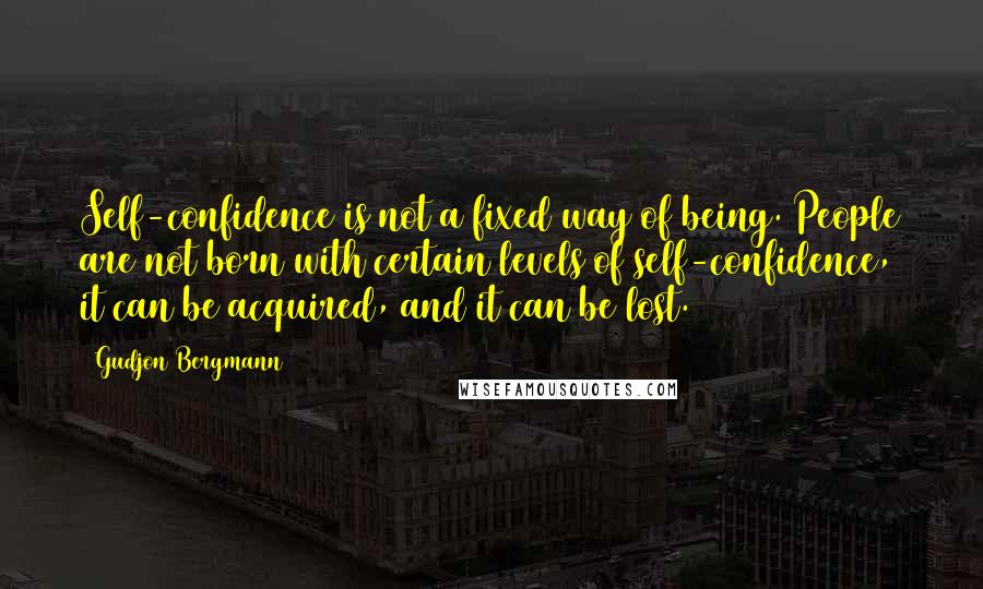Gudjon Bergmann quotes: Self-confidence is not a fixed way of being. People are not born with certain levels of self-confidence, it can be acquired, and it can be lost.