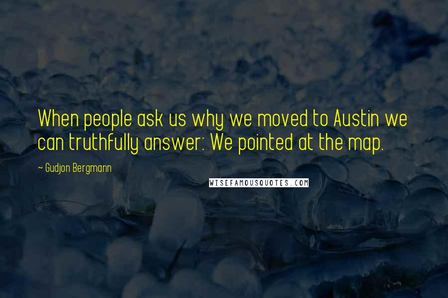 Gudjon Bergmann quotes: When people ask us why we moved to Austin we can truthfully answer: We pointed at the map.