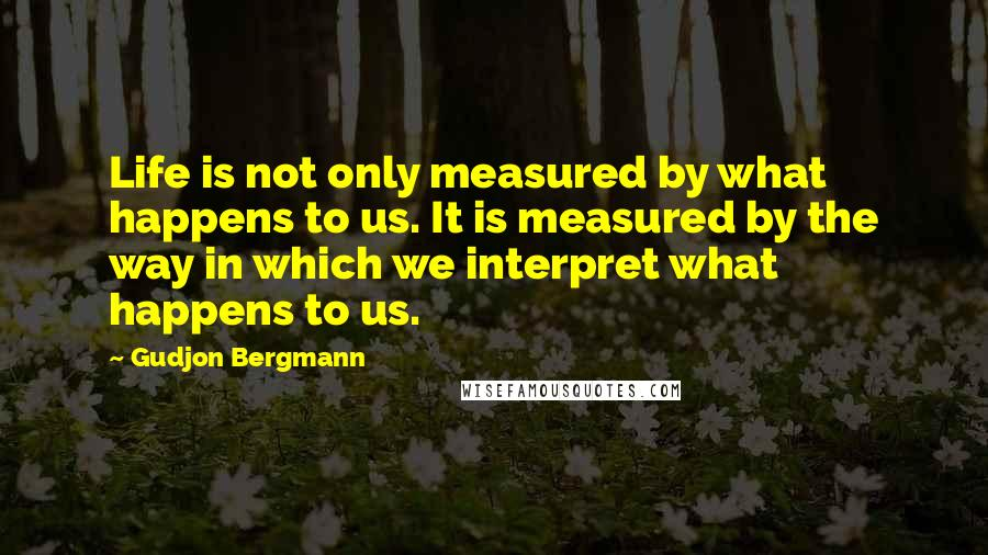 Gudjon Bergmann quotes: Life is not only measured by what happens to us. It is measured by the way in which we interpret what happens to us.