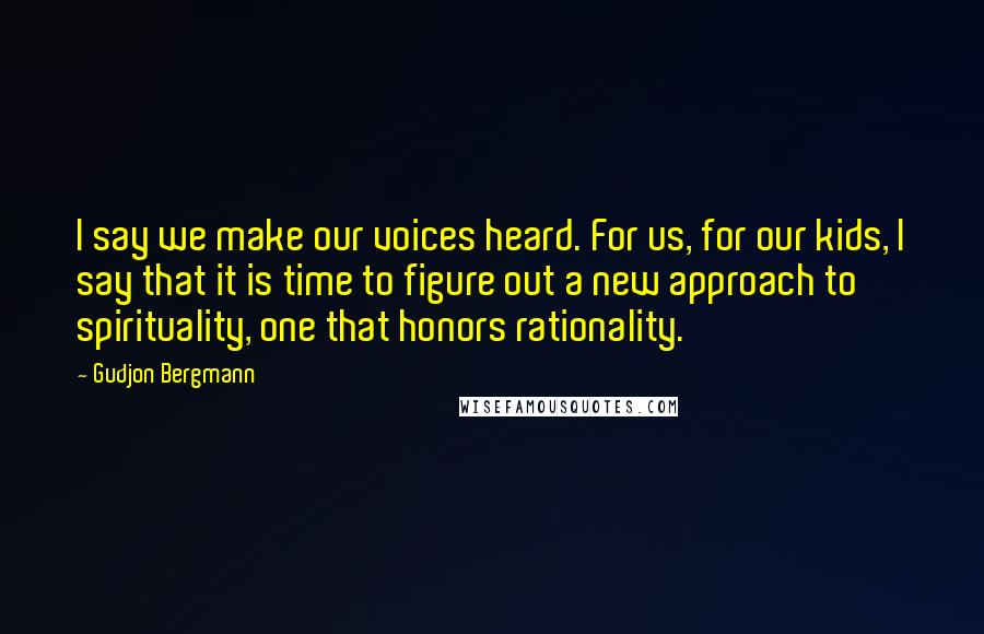 Gudjon Bergmann quotes: I say we make our voices heard. For us, for our kids, I say that it is time to figure out a new approach to spirituality, one that honors rationality.
