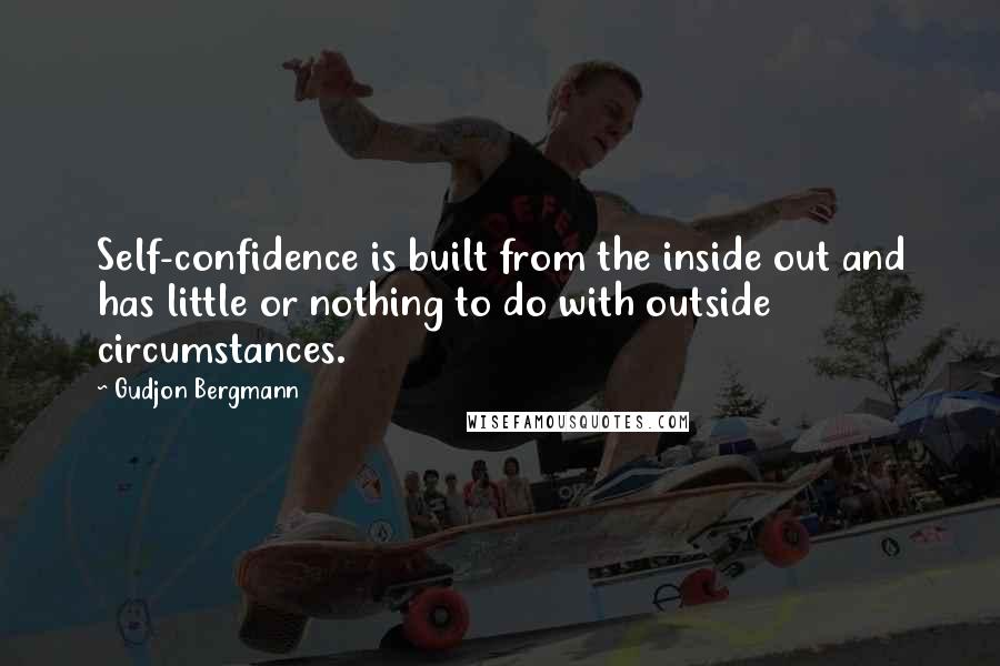 Gudjon Bergmann quotes: Self-confidence is built from the inside out and has little or nothing to do with outside circumstances.