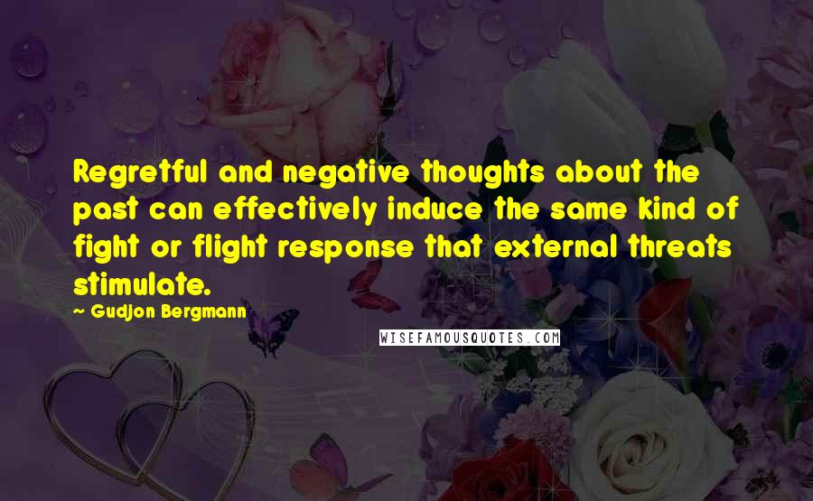 Gudjon Bergmann quotes: Regretful and negative thoughts about the past can effectively induce the same kind of fight or flight response that external threats stimulate.