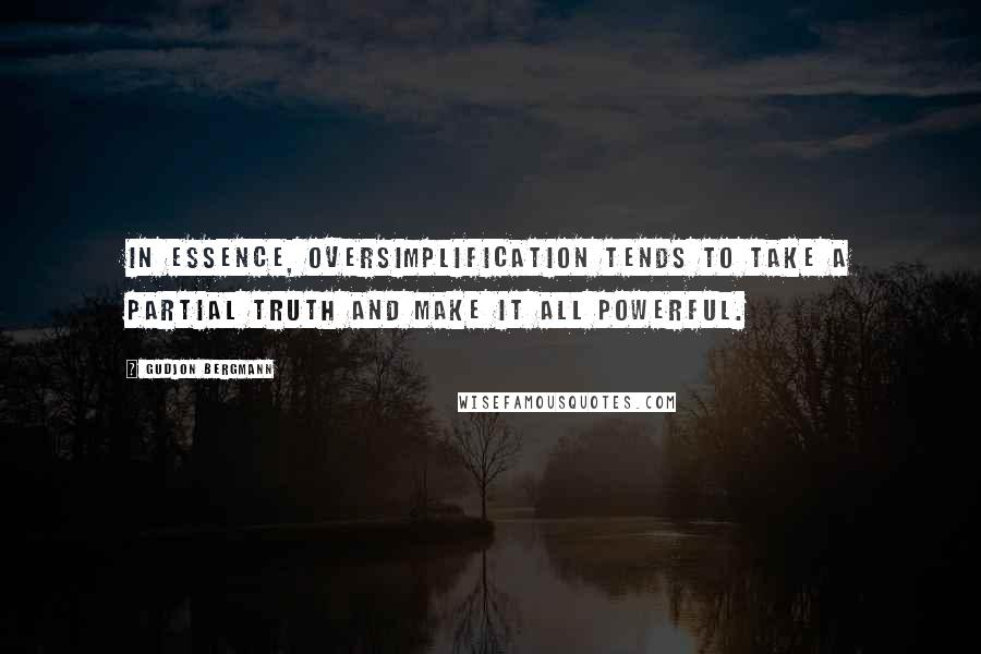 Gudjon Bergmann quotes: In essence, oversimplification tends to take a partial truth and make it all powerful.