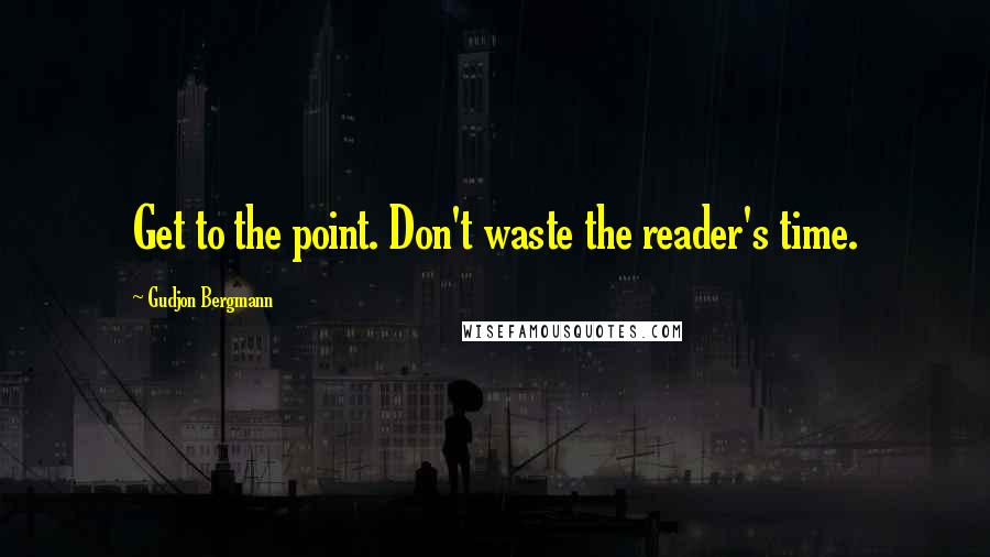 Gudjon Bergmann quotes: Get to the point. Don't waste the reader's time.