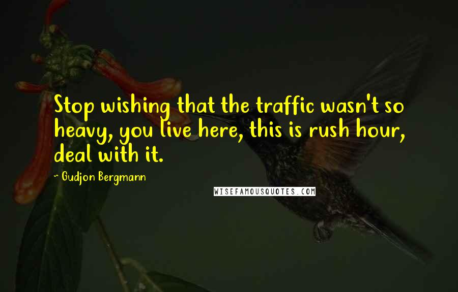 Gudjon Bergmann quotes: Stop wishing that the traffic wasn't so heavy, you live here, this is rush hour, deal with it.