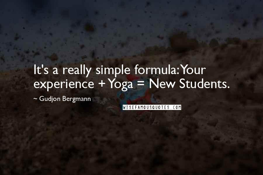 Gudjon Bergmann quotes: It's a really simple formula: Your experience + Yoga = New Students.
