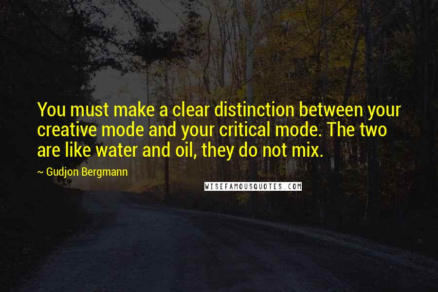 Gudjon Bergmann quotes: You must make a clear distinction between your creative mode and your critical mode. The two are like water and oil, they do not mix.
