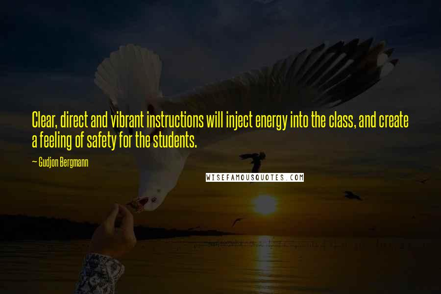 Gudjon Bergmann quotes: Clear, direct and vibrant instructions will inject energy into the class, and create a feeling of safety for the students.