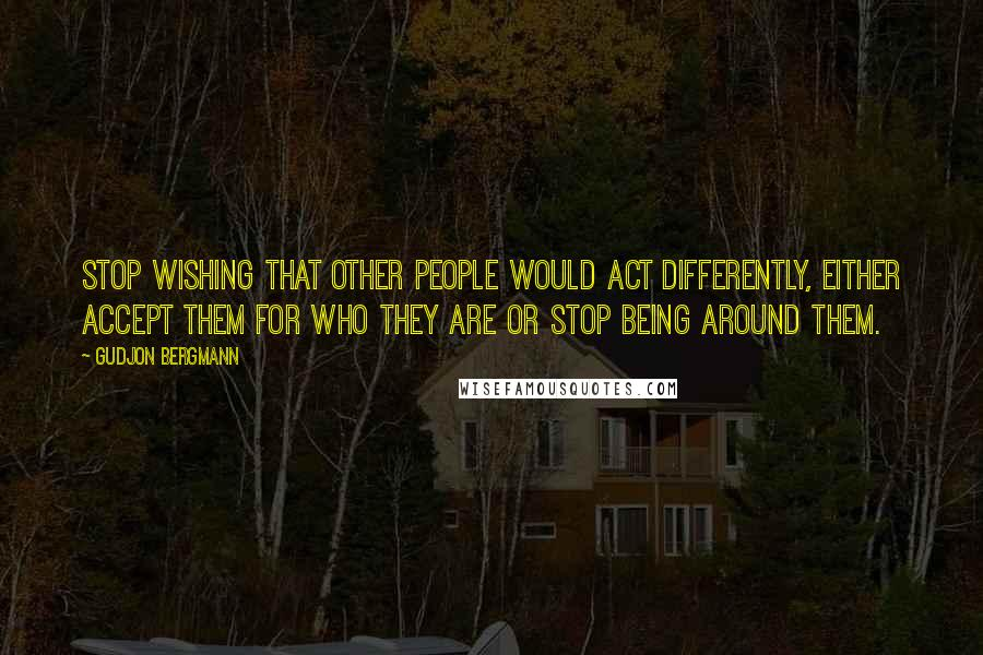 Gudjon Bergmann quotes: Stop wishing that other people would act differently, either accept them for who they are or stop being around them.