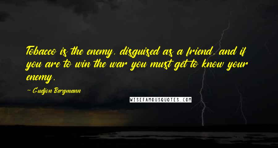 Gudjon Bergmann quotes: Tobacco is the enemy, disguised as a friend, and if you are to win the war you must get to know your enemy.