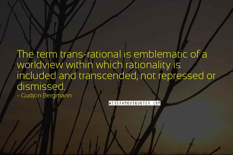 Gudjon Bergmann quotes: The term trans-rational is emblematic of a worldview within which rationality is included and transcended, not repressed or dismissed.