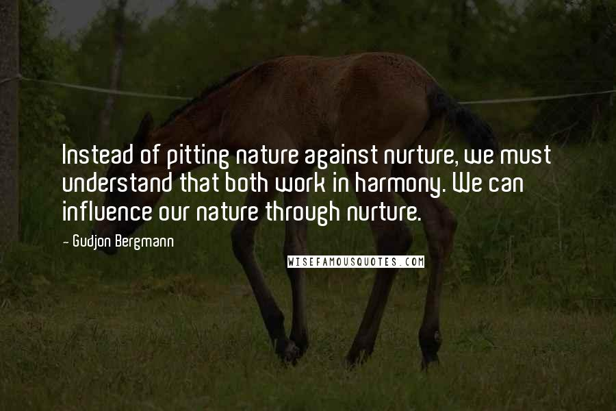Gudjon Bergmann quotes: Instead of pitting nature against nurture, we must understand that both work in harmony. We can influence our nature through nurture.