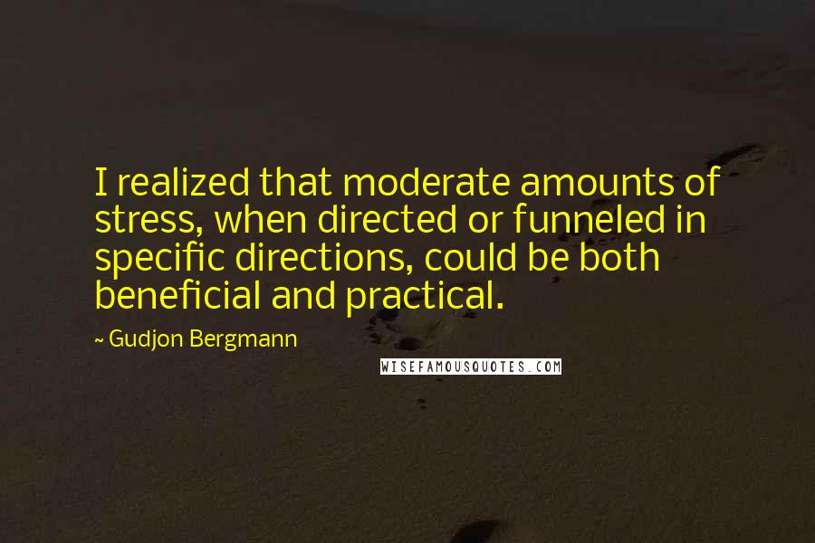 Gudjon Bergmann quotes: I realized that moderate amounts of stress, when directed or funneled in specific directions, could be both beneficial and practical.