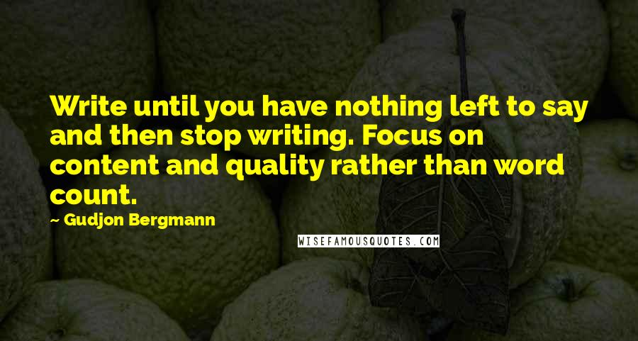 Gudjon Bergmann quotes: Write until you have nothing left to say and then stop writing. Focus on content and quality rather than word count.