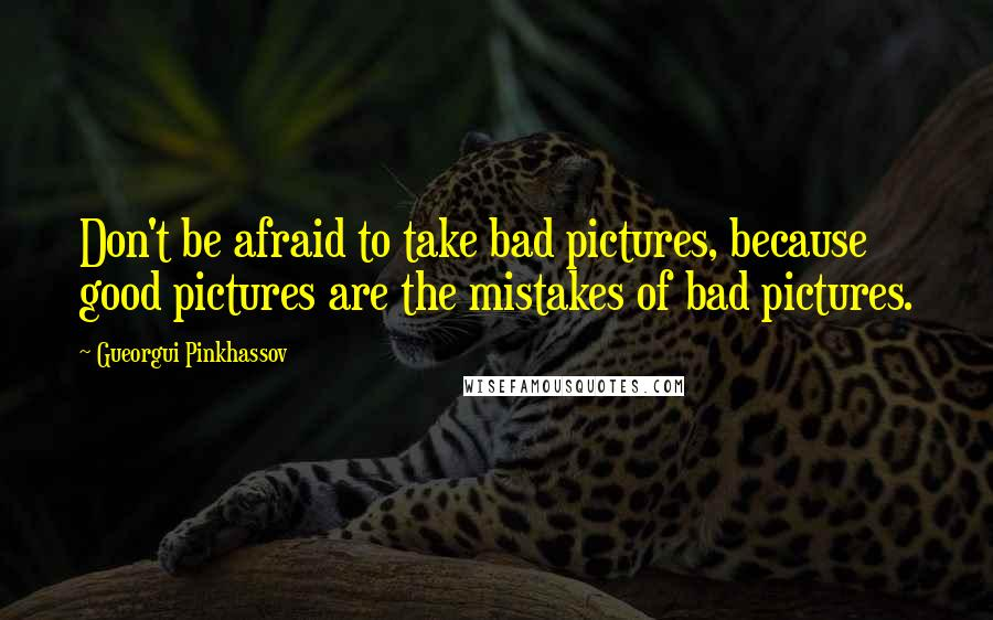 Gueorgui Pinkhassov quotes: Don't be afraid to take bad pictures, because good pictures are the mistakes of bad pictures.
