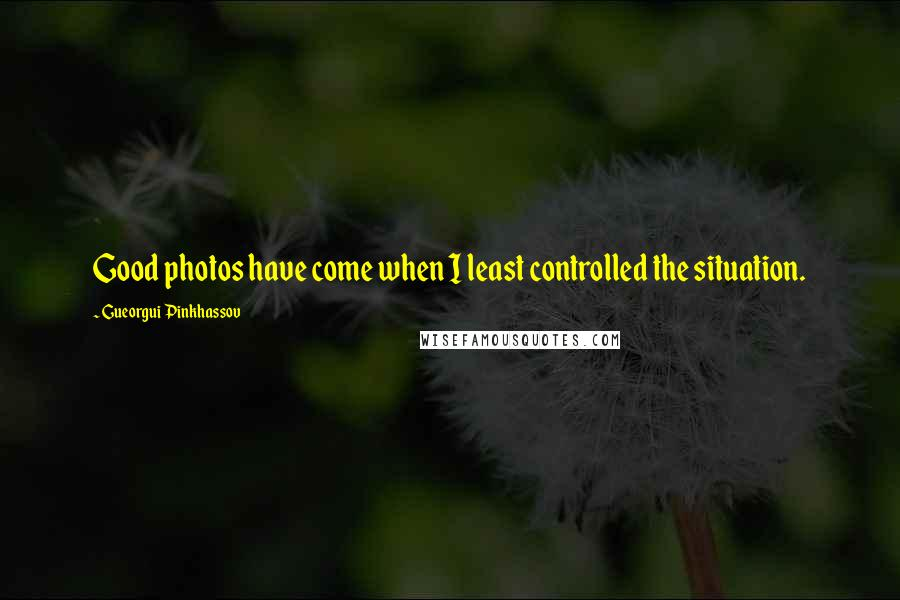Gueorgui Pinkhassov quotes: Good photos have come when I least controlled the situation.