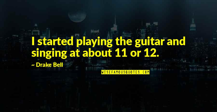 Guerra Y Paz Quotes By Drake Bell: I started playing the guitar and singing at