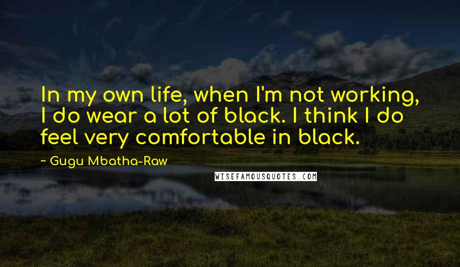 Gugu Mbatha-Raw quotes: In my own life, when I'm not working, I do wear a lot of black. I think I do feel very comfortable in black.