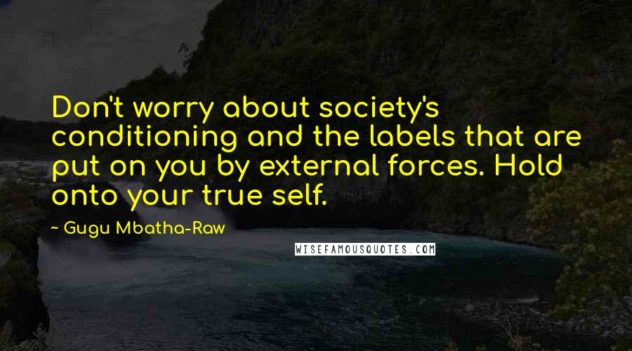 Gugu Mbatha-Raw quotes: Don't worry about society's conditioning and the labels that are put on you by external forces. Hold onto your true self.