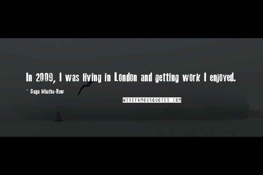 Gugu Mbatha-Raw quotes: In 2009, I was living in London and getting work I enjoyed.