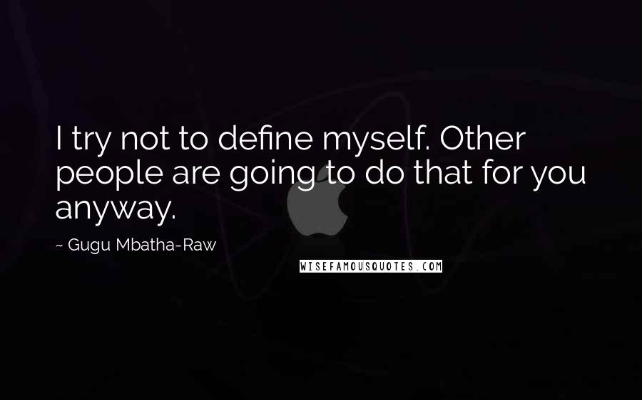 Gugu Mbatha-Raw quotes: I try not to define myself. Other people are going to do that for you anyway.