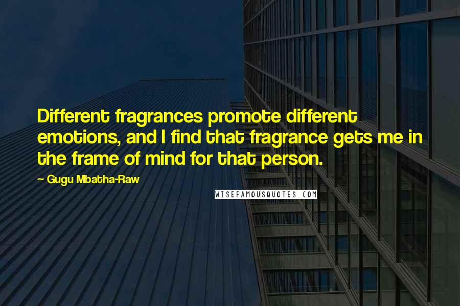 Gugu Mbatha-Raw quotes: Different fragrances promote different emotions, and I find that fragrance gets me in the frame of mind for that person.