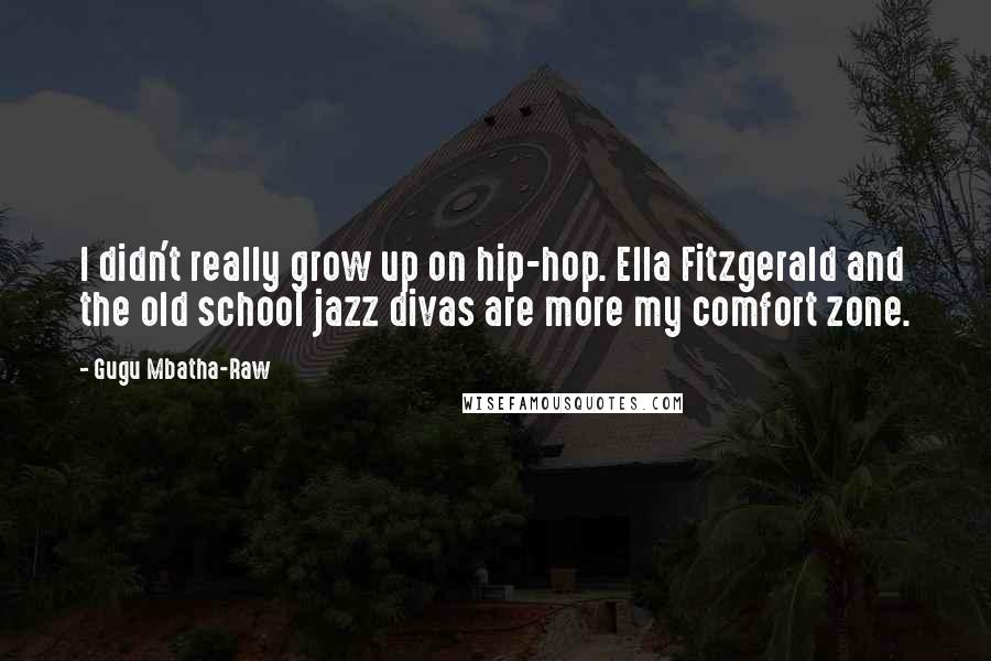 Gugu Mbatha-Raw quotes: I didn't really grow up on hip-hop. Ella Fitzgerald and the old school jazz divas are more my comfort zone.
