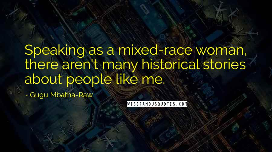 Gugu Mbatha-Raw quotes: Speaking as a mixed-race woman, there aren't many historical stories about people like me.
