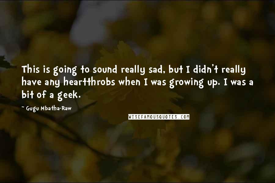 Gugu Mbatha-Raw quotes: This is going to sound really sad, but I didn't really have any heartthrobs when I was growing up. I was a bit of a geek.