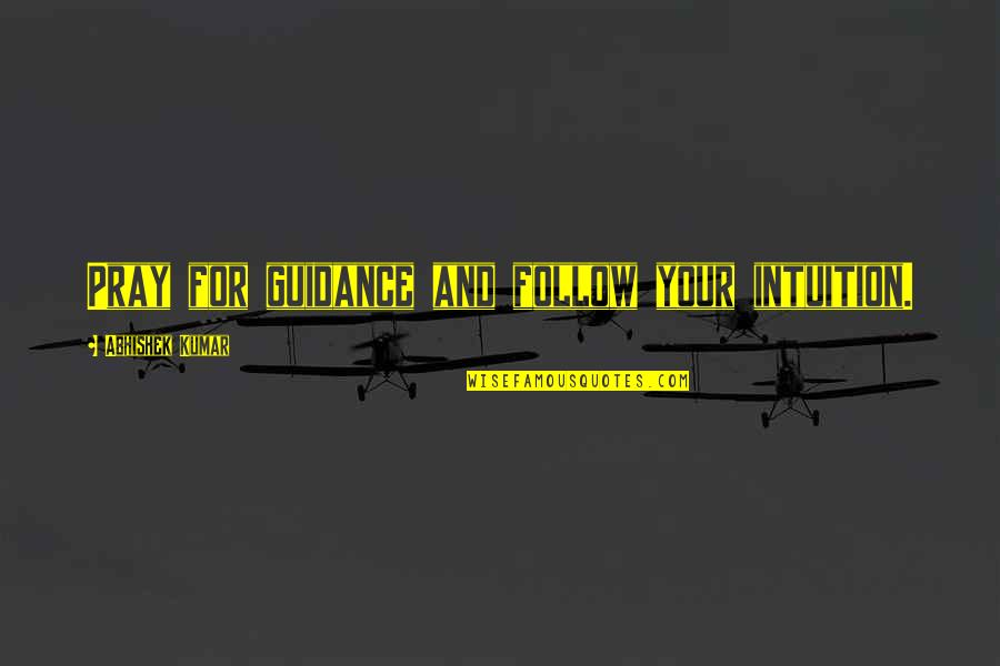 Guidance And Love Quotes By Abhishek Kumar: Pray for guidance and follow your intuition.