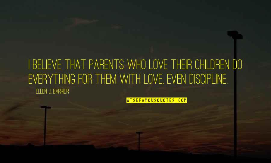 Guidance And Love Quotes By Ellen J. Barrier: I believe that parents who love their children