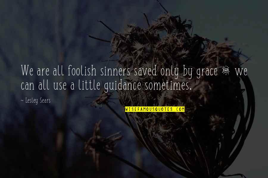 Guidance And Love Quotes By Lesley Sears: We are all foolish sinners saved only by