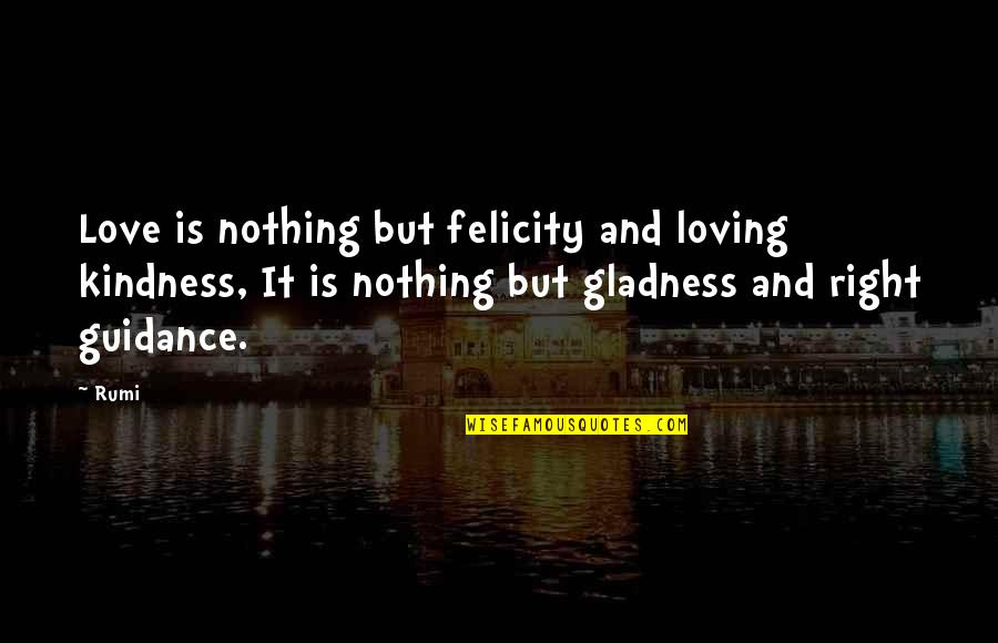 Guidance And Love Quotes By Rumi: Love is nothing but felicity and loving kindness,