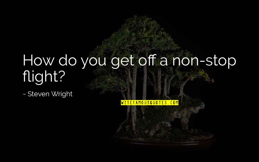 Guidance In The Bible Quotes By Steven Wright: How do you get off a non-stop flight?